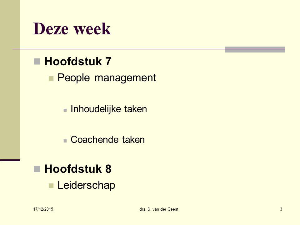 Deze week Hoofdstuk 7 People management Inhoudelijke taken Coachende taken Hoofdstuk 8 Leiderschap 17/12/2015 drs. S. van der Geest3
