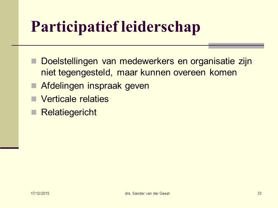 17/12/2015 drs. Sander van der Geest33 Participatief leiderschap Doelstellingen van medewerkers en organisatie zijn niet tegengesteld, maar kunnen ove