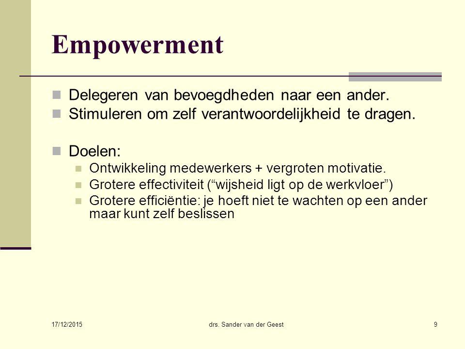 17/12/2015 drs. Sander van der Geest9 Empowerment Delegeren van bevoegdheden naar een ander. Stimuleren om zelf verantwoordelijkheid te dragen. Doelen