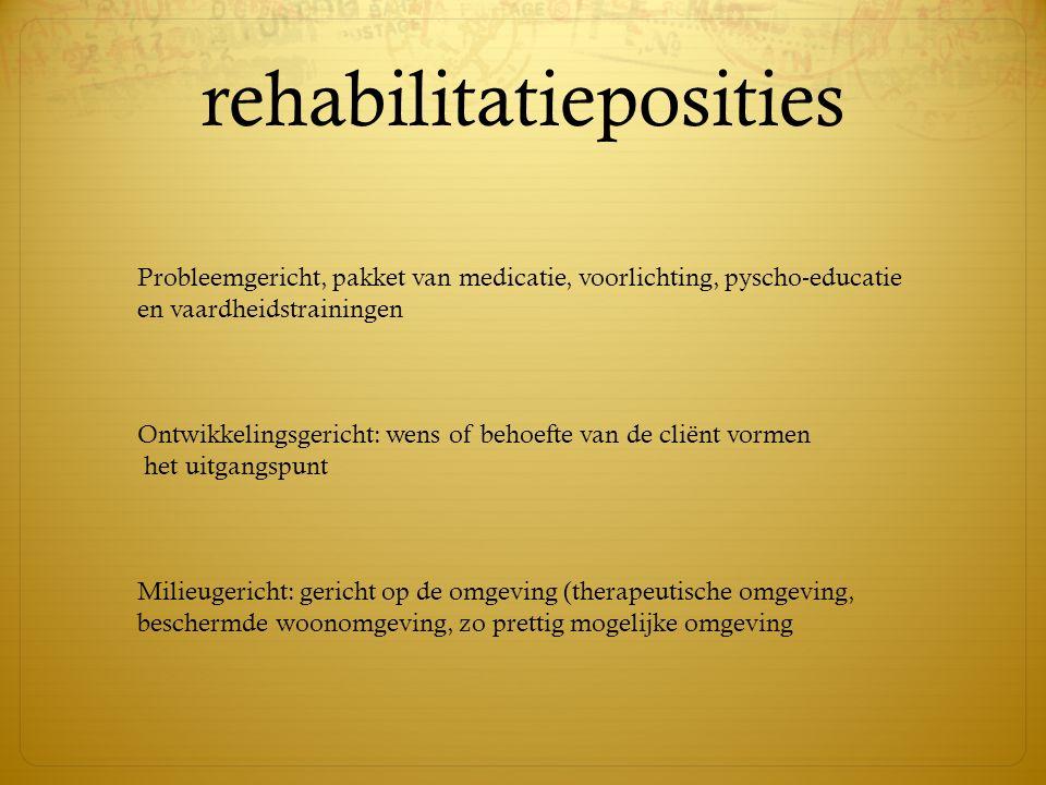 rehabilitatieposities Probleemgericht, pakket van medicatie, voorlichting, pyscho-educatie en vaardheidstrainingen Ontwikkelingsgericht: wens of behoe
