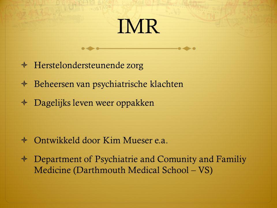 IMR  Herstelondersteunende zorg  Beheersen van psychiatrische klachten  Dagelijks leven weer oppakken  Ontwikkeld door Kim Mueser e.a.  Departmen