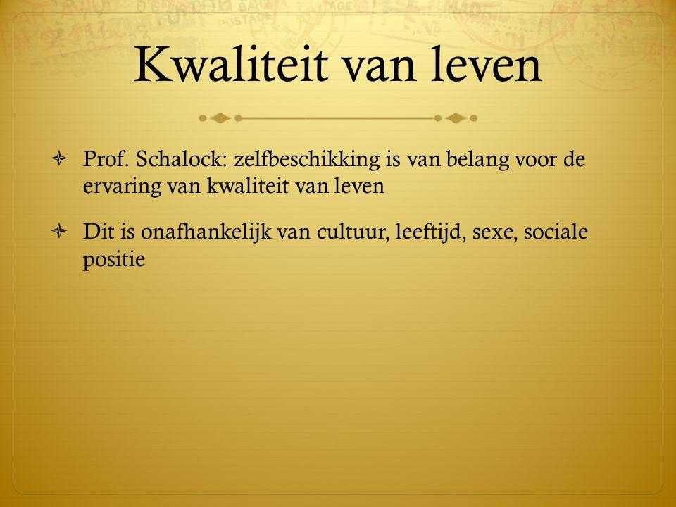 Kwaliteit van leven  Prof. Schalock: zelfbeschikking is van belang voor de ervaring van kwaliteit van leven  Dit is onafhankelijk van cultuur, leeft