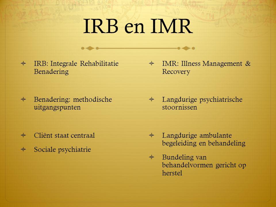 IRB en IMR  IRB: Integrale Rehabilitatie Benadering  Benadering: methodische uitgangspunten  Cliënt staat centraal  Sociale psychiatrie  IMR: Ill