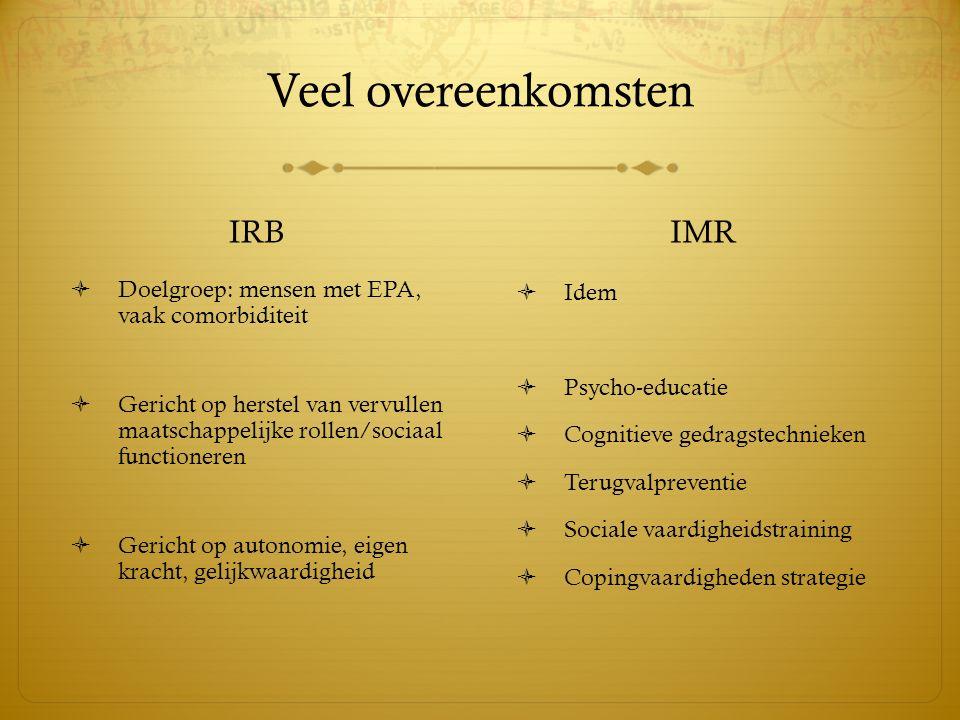 Veel overeenkomsten IRB  Doelgroep: mensen met EPA, vaak comorbiditeit  Gericht op herstel van vervullen maatschappelijke rollen/sociaal functionere