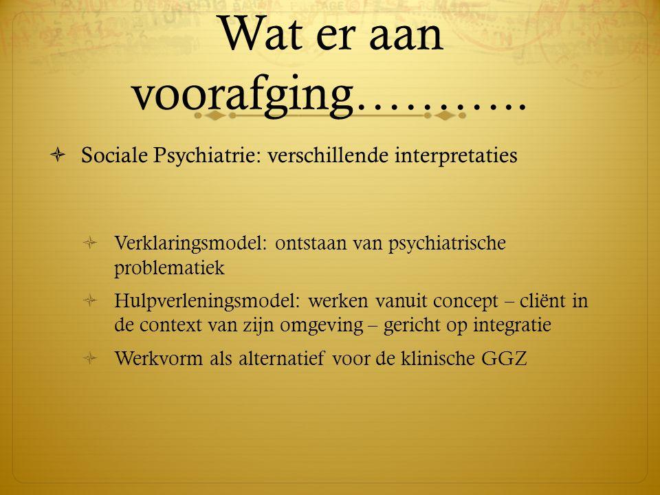 Wat er aan voorafging………..  Sociale Psychiatrie: verschillende interpretaties  Verklaringsmodel: ontstaan van psychiatrische problematiek  Hulpverl