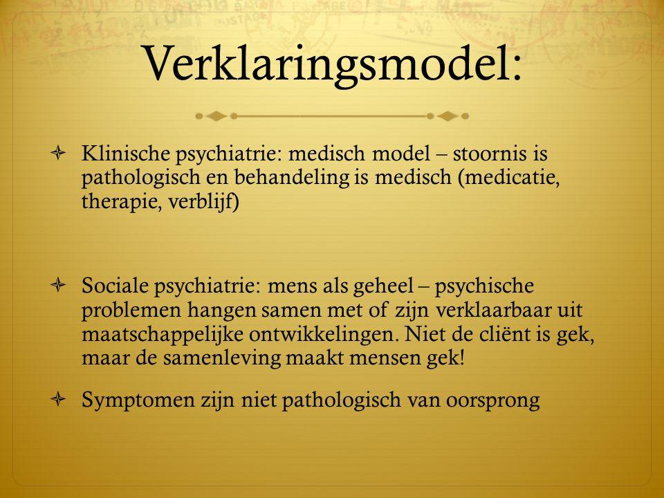 Verklaringsmodel:  Klinische psychiatrie: medisch model – stoornis is pathologisch en behandeling is medisch (medicatie, therapie, verblijf)  Social