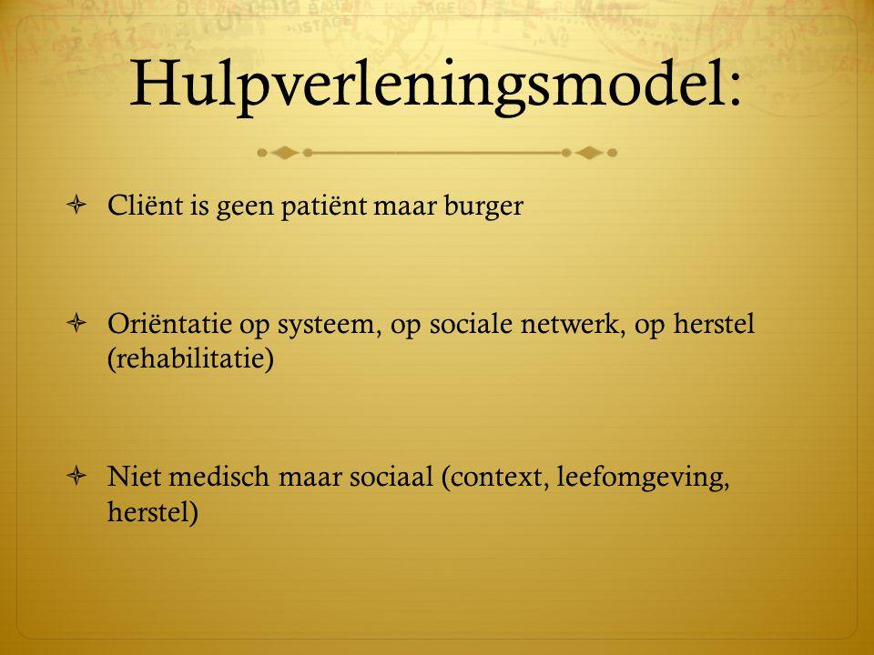 Hulpverleningsmodel:  Cliënt is geen patiënt maar burger  Oriëntatie op systeem, op sociale netwerk, op herstel (rehabilitatie)  Niet medisch maar