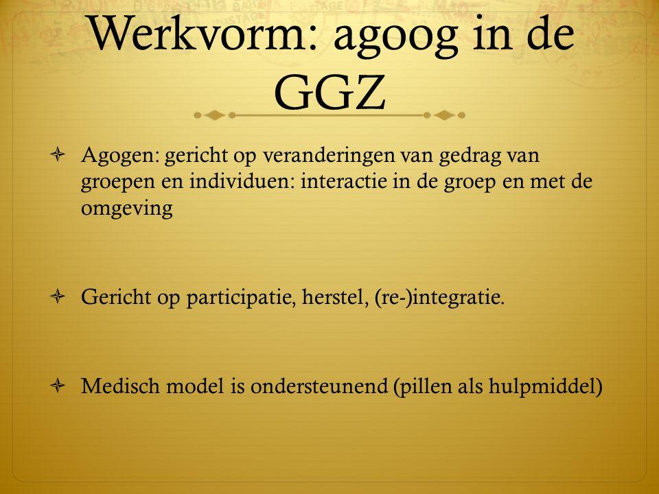Werkvorm: agoog in de GGZ  Agogen: gericht op veranderingen van gedrag van groepen en individuen: interactie in de groep en met de omgeving  Gericht