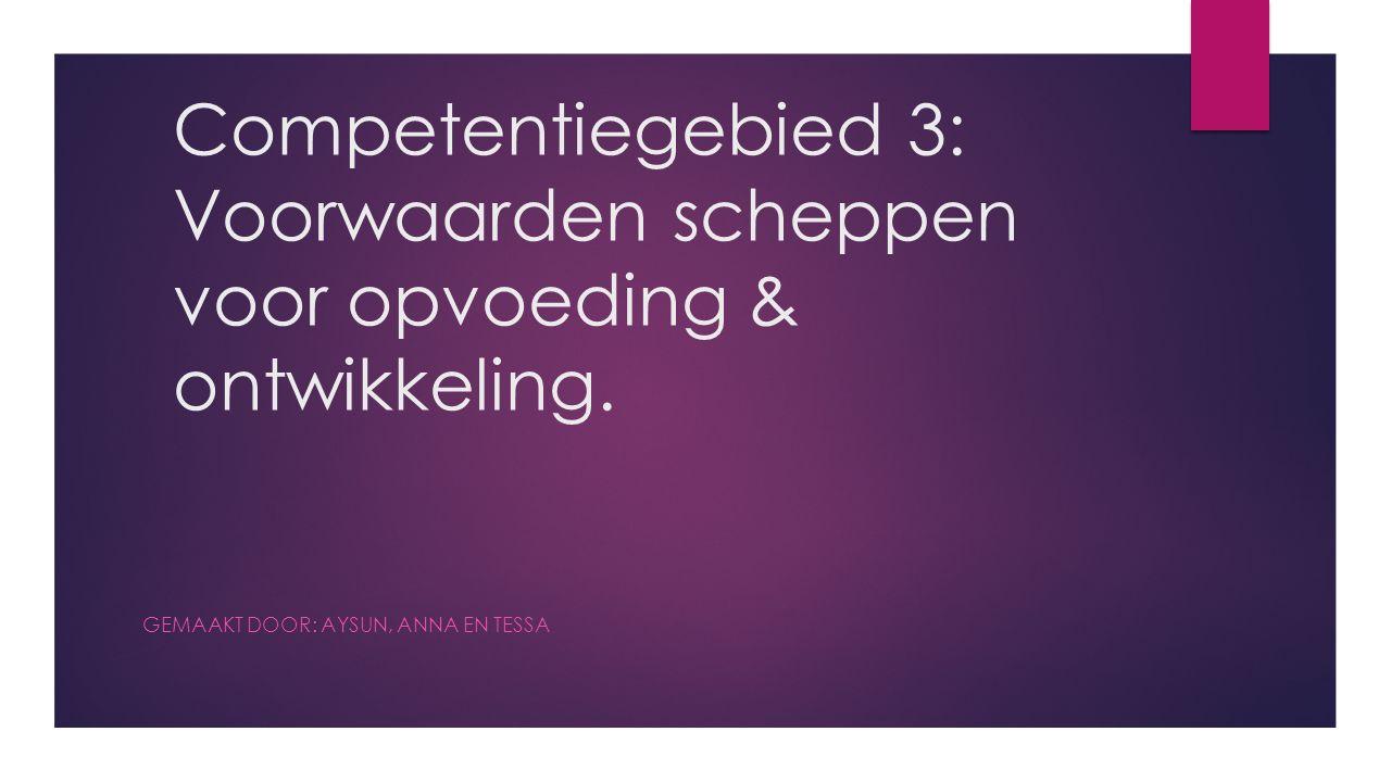 Competentiegebied 3: Voorwaarden scheppen voor opvoeding & ontwikkeling. GEMAAKT DOOR: AYSUN, ANNA EN TESSA