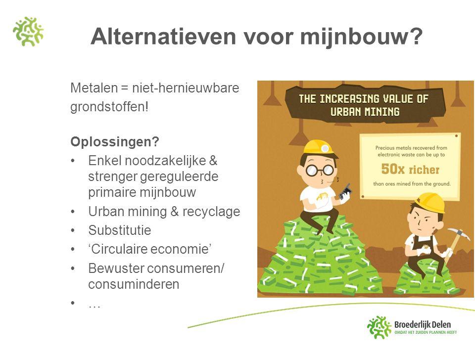 Alternatieven voor mijnbouw? Metalen = niet-hernieuwbare grondstoffen! Oplossingen? Enkel noodzakelijke & strenger gereguleerde primaire mijnbouw Urba
