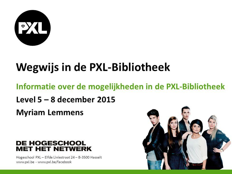 Hogeschool PXL – Elfde Liniestraat 24 – B-3500 Hasselt www.pxl.be - www.pxl.be/facebook Wegwijs in de PXL-Bibliotheek Informatie over de mogelijkheden in de PXL-Bibliotheek Level 5 – 8 december 2015 Myriam Lemmens