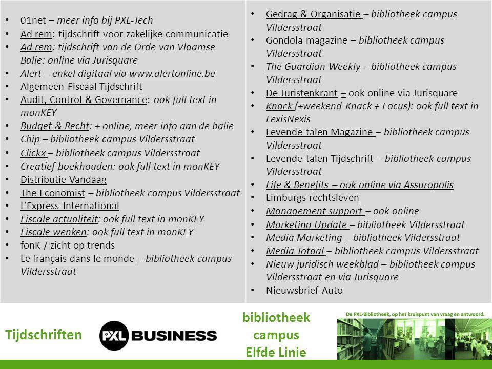 Tijdschriften bibliotheek campus Elfde Linie 01net – meer info bij PXL-Tech 01net Ad rem: tijdschrift voor zakelijke communicatie Ad rem Ad rem: tijdschrift van de Orde van Vlaamse Balie: online via Jurisquare Ad rem Alert – enkel digitaal via www.alertonline.bewww.alertonline.be Algemeen Fiscaal Tijdschrift Audit, Control & Governance: ook full text in monKEY Audit, Control & Governance Budget & Recht: + online, meer info aan de balie Budget & Recht Chip – bibliotheek campus Vildersstraat Chip Clickx – bibliotheek campus Vildersstraat Clickx Creatief boekhouden: ook full text in monKEY Creatief boekhouden Distributie Vandaag Distributie Vandaag The Economist – bibliotheek campus Vildersstraat The Economist L'Express International Fiscale actualiteit: ook full text in monKEY Fiscale actualiteit Fiscale wenken: ook full text in monKEY Fiscale wenken fonK / zicht op trends Le français dans le monde – bibliotheek campus Vildersstraat Le français dans le monde Gedrag & Organisatie – bibliotheek campus Vildersstraat Gedrag & Organisatie Gondola magazine – bibliotheek campus Vildersstraat Gondola magazine The Guardian Weekly – bibliotheek campus Vildersstraat The Guardian Weekly De Juristenkrant – ook online via Jurisquare De Juristenkrant– Knack (+weekend Knack + Focus): ook full text in LexisNexis Knack Levende talen Magazine – bibliotheek campus Vildersstraat Levende talen Magazine Levende talen Tijdschrift – bibliotheek campus Vildersstraat Levende talen Tijdschrift Life & Benefits – ook online via Assuropolis Limburgs rechtsleven Management support – ook online Management support Marketing Update – bibliotheek Vildersstraat Marketing Update Media Marketing – bibliotheek Vildersstraat Media Marketing Media Totaal – bibliotheek campus Vildersstraat Media Totaal Nieuw juridisch weekblad – bibliotheek campus Vildersstraat en via Jurisquare Nieuw juridisch weekblad Nieuwsbrief Auto