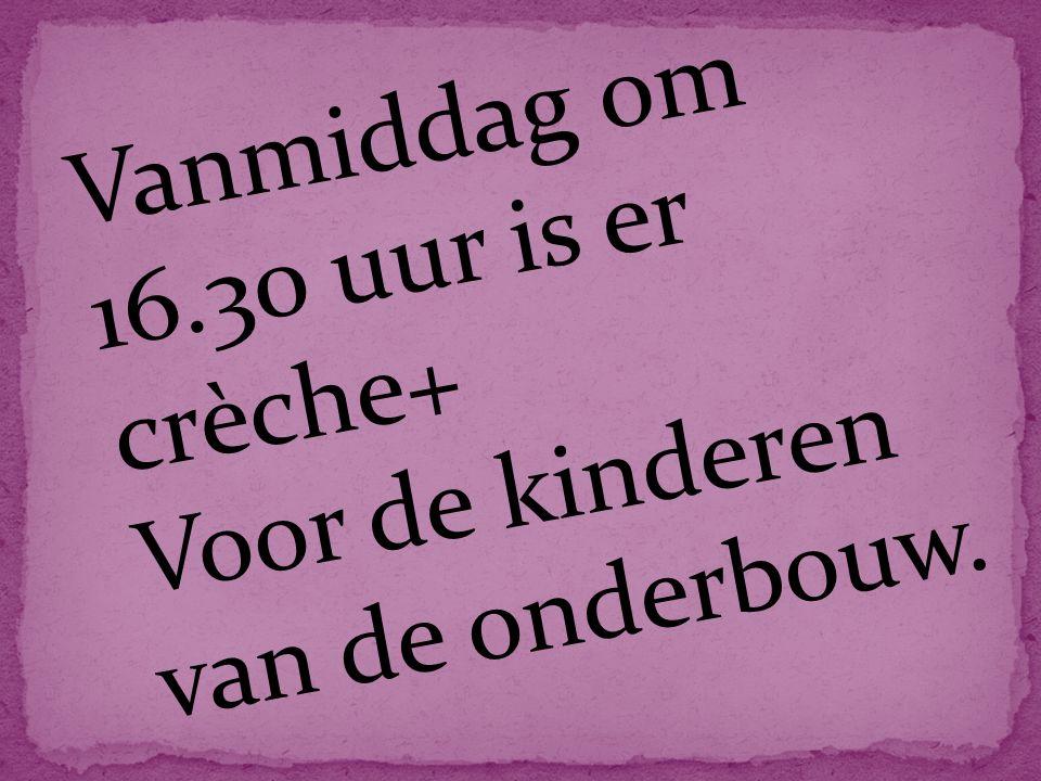 Vanmiddag om 16.30 uur is er crèche+ Voor de kinderen van de onderbouw.