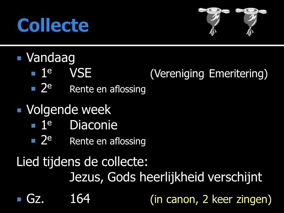  Vandaag  1 e VSE (Vereniging Emeritering)  2 e Rente en aflossing  Volgende week  1 e Diaconie  2 e Rente en aflossing Lied tijdens de collecte: Jezus, Gods heerlijkheid verschijnt  Gz.