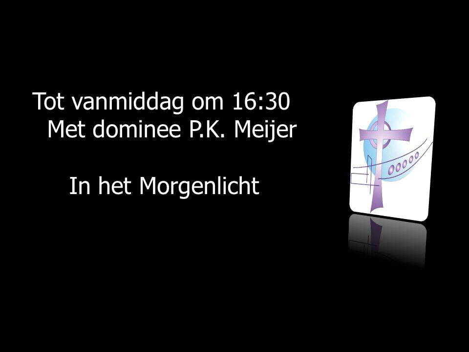 Tot vanmiddag om 16:30 Met dominee P.K. Meijer Met dominee P.K.