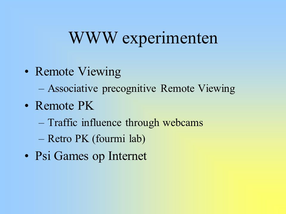 WWW experimenten Remote Viewing –Associative precognitive Remote Viewing Remote PK –Traffic influence through webcams –Retro PK (fourmi lab) Psi Games op Internet