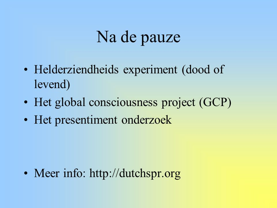 Na de pauze Helderziendheids experiment (dood of levend) Het global consciousness project (GCP) Het presentiment onderzoek Meer info: http://dutchspr.org