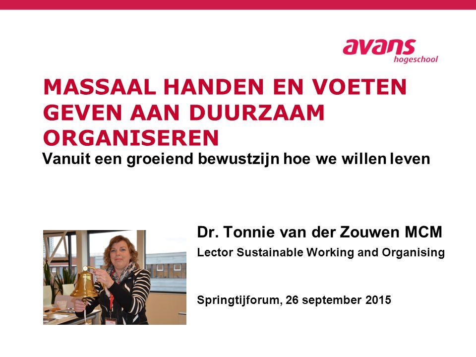 MASSAAL HANDEN EN VOETEN GEVEN AAN DUURZAAM ORGANISEREN Vanuit een groeiend bewustzijn hoe we willen leven Dr. Tonnie van der Zouwen MCM Lector Sustai