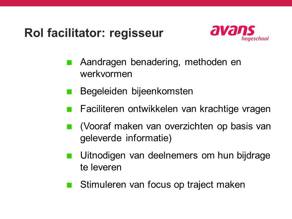 Rol facilitator: regisseur Aandragen benadering, methoden en werkvormen Begeleiden bijeenkomsten Faciliteren ontwikkelen van krachtige vragen (Vooraf