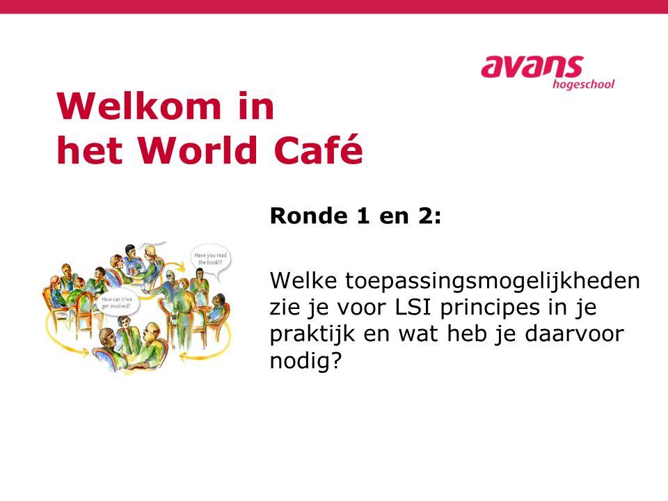 Welkom in het World Café Ronde 1 en 2: Welke toepassingsmogelijkheden zie je voor LSI principes in je praktijk en wat heb je daarvoor nodig?