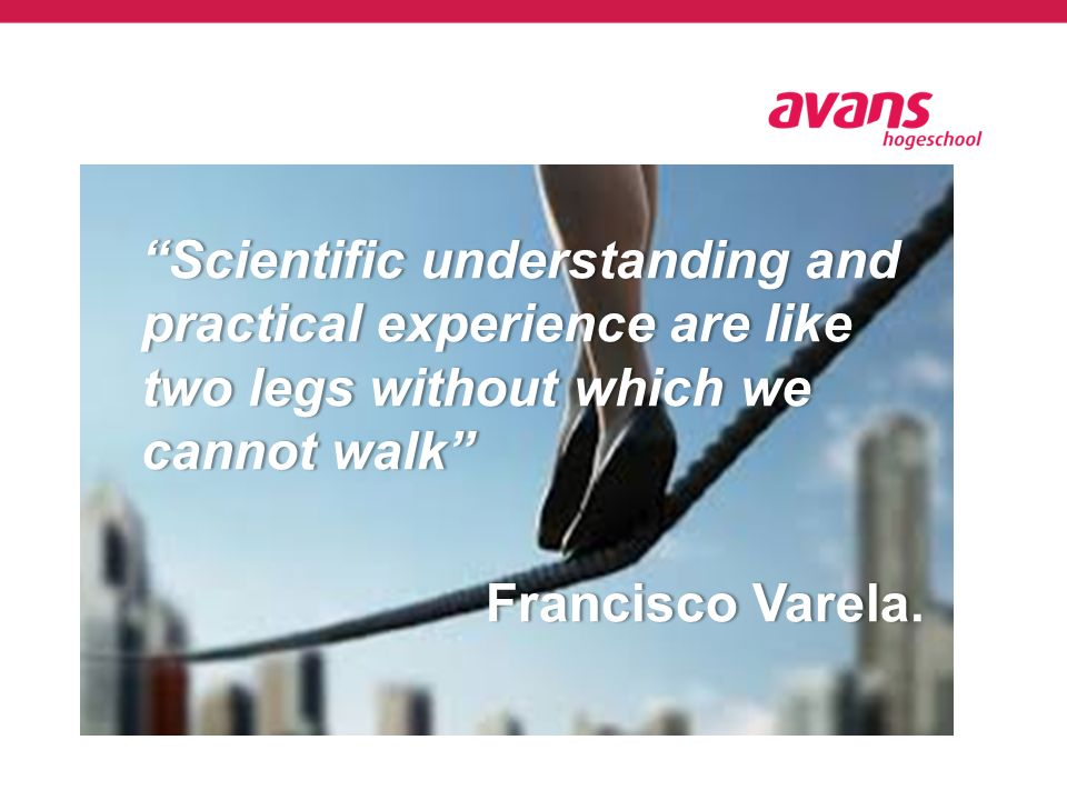 Scientific understanding and practical experience are like two legs without which we cannot walk Francisco VarelaFrancisco Varela.