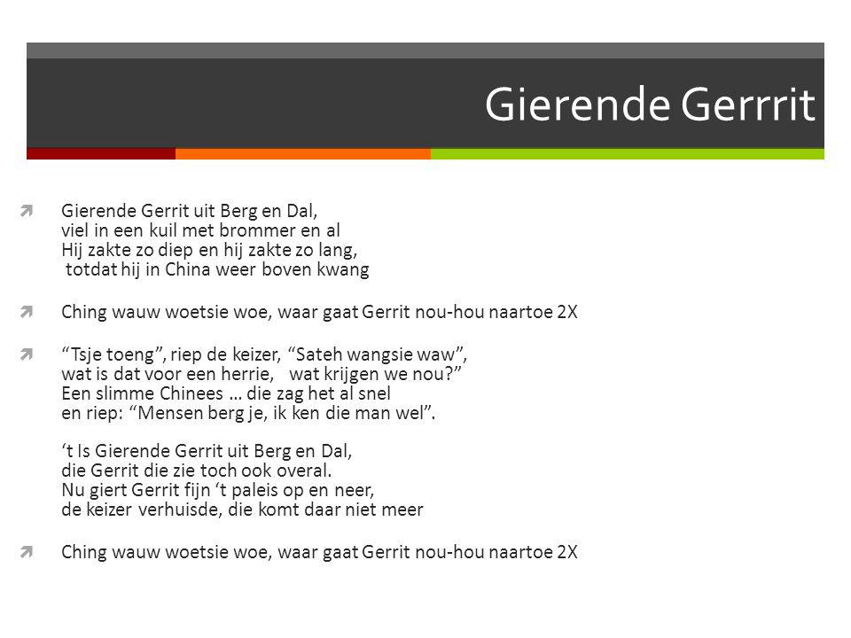 Gierende Gerrrit  Gierende Gerrit uit Berg en Dal, viel in een kuil met brommer en al Hij zakte zo diep en hij zakte zo lang, totdat hij in China wee