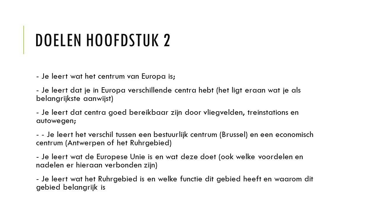 DOELEN HOOFDSTUK 2 - Je leert wat het centrum van Europa is; - Je leert dat je in Europa verschillende centra hebt (het ligt eraan wat je als belangrijkste aanwijst) - Je leert dat centra goed bereikbaar zijn door vliegvelden, treinstations en autowegen; - - Je leert het verschil tussen een bestuurlijk centrum (Brussel) en een economisch centrum (Antwerpen of het Ruhrgebied) - Je leert wat de Europese Unie is en wat deze doet (ook welke voordelen en nadelen er hieraan verbonden zijn) - Je leert wat het Ruhrgebied is en welke functie dit gebied heeft en waarom dit gebied belangrijk is