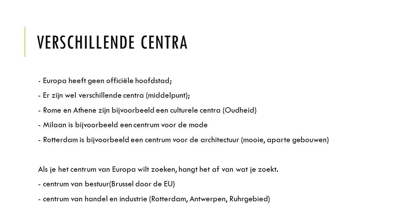 VERSCHILLENDE CENTRA - Europa heeft geen officiële hoofdstad; - Er zijn wel verschillende centra (middelpunt); - Rome en Athene zijn bijvoorbeeld een culturele centra (Oudheid) - Milaan is bijvoorbeeld een centrum voor de mode - Rotterdam is bijvoorbeeld een centrum voor de architectuur (mooie, aparte gebouwen) Als je het centrum van Europa wilt zoeken, hangt het af van wat je zoekt.