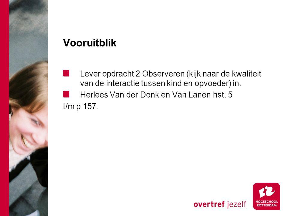 Vooruitblik Lever opdracht 2 Observeren (kijk naar de kwaliteit van de interactie tussen kind en opvoeder) in. Herlees Van der Donk en Van Lanen hst.