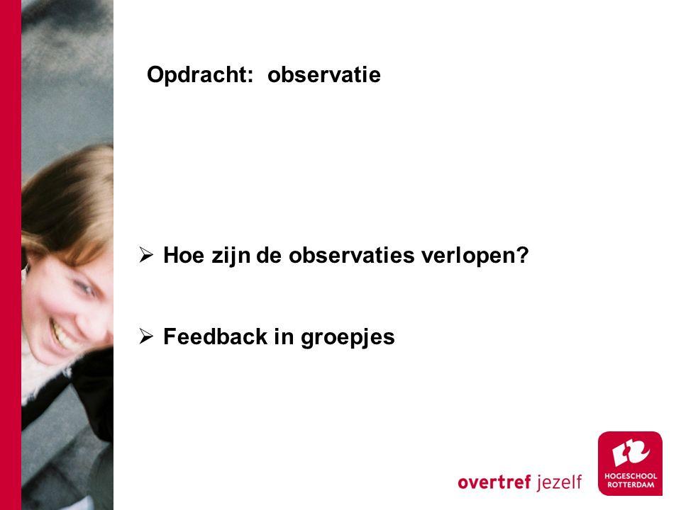 Opdracht: observatie  Hoe zijn de observaties verlopen?  Feedback in groepjes