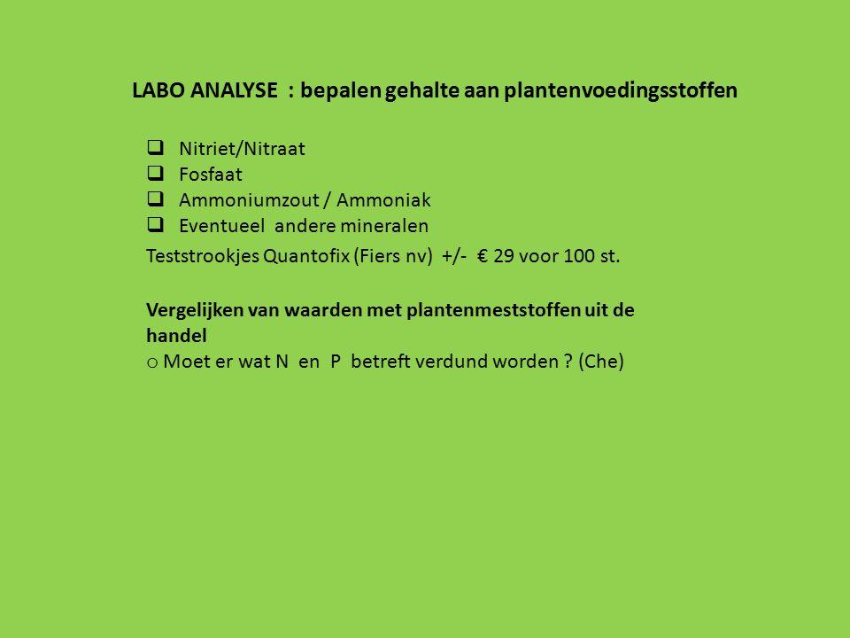 LABO ANALYSE : bepalen gehalte aan plantenvoedingsstoffen  Nitriet/Nitraat  Fosfaat  Ammoniumzout / Ammoniak  Eventueel andere mineralen Teststrookjes Quantofix (Fiers nv) +/- € 29 voor 100 st.