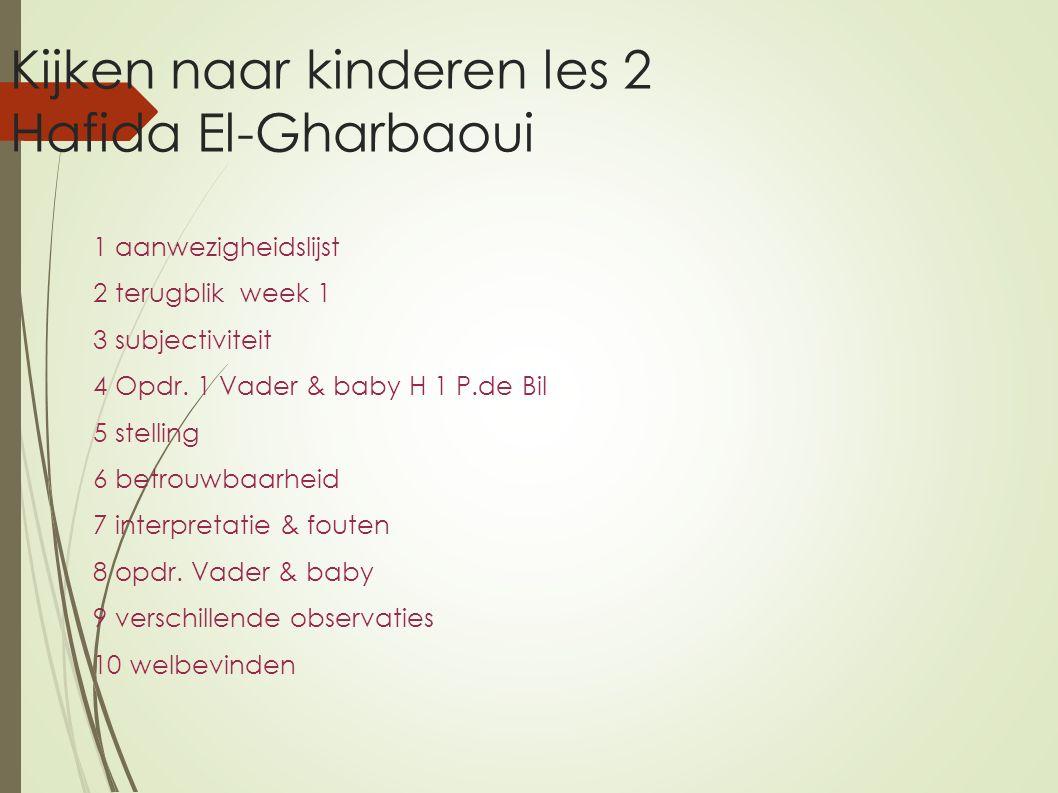 Kijken naar kinderen les 2 Hafida El-Gharbaoui 1 aanwezigheidslijst 2 terugblik week 1 3 subjectiviteit 4 Opdr. 1 Vader & baby H 1 P.de Bil 5 stelling