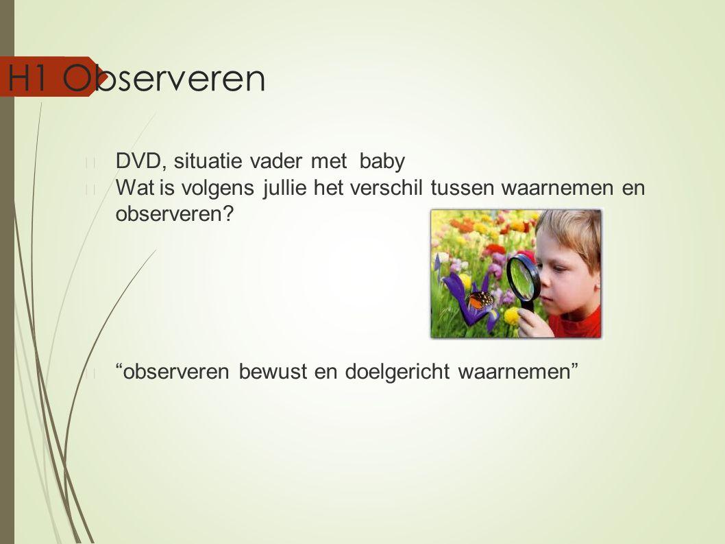 """H1 Observeren DVD, situatie vader met baby Wat is volgens jullie het verschil tussen waarnemen en observeren? """"observeren bewust en doelgericht waarne"""