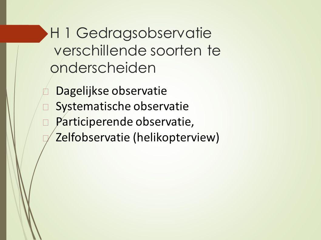 H 1 Gedragsobservatie verschillende soorten te onderscheiden Dagelijkse observatie Systematische observatie Participerende observatie, Zelfobservatie