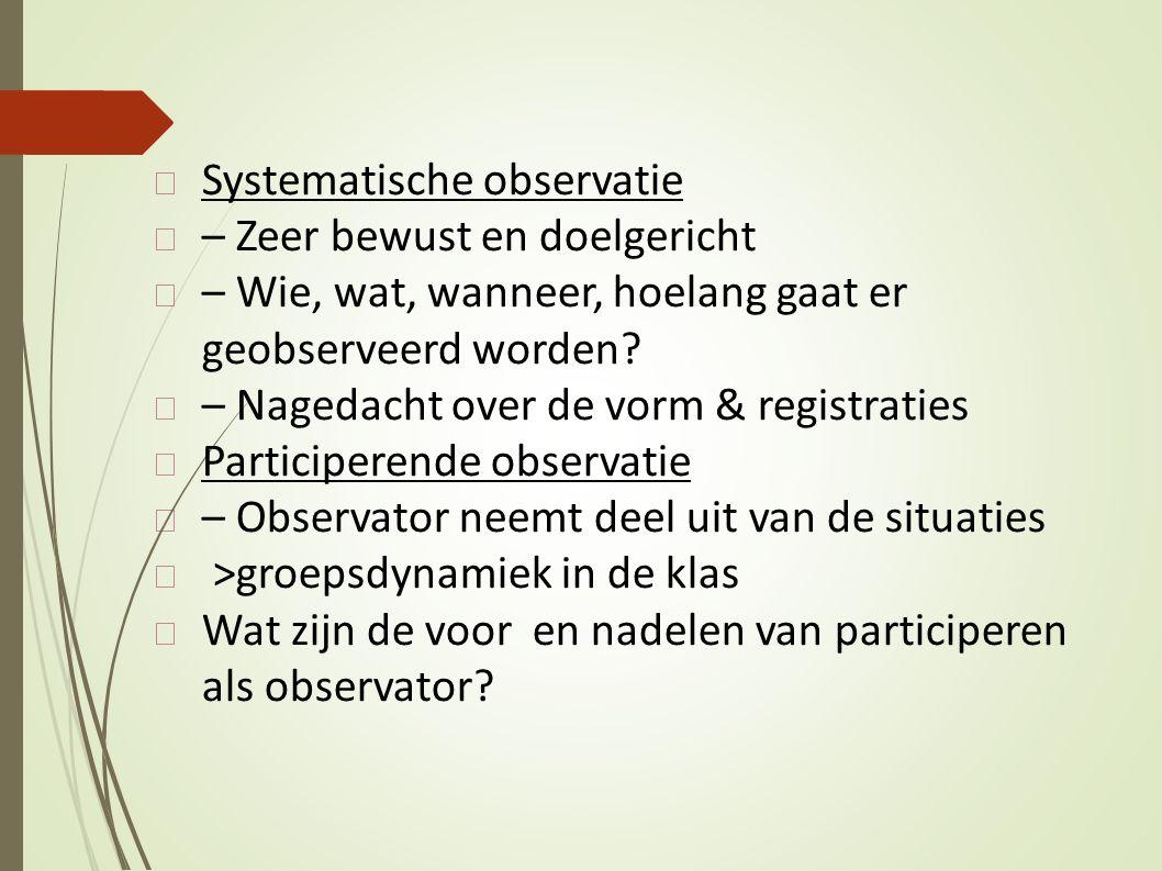 Systematische observatie – Zeer bewust en doelgericht – Wie, wat, wanneer, hoelang gaat er geobserveerd worden? – Nagedacht over de vorm & registratie