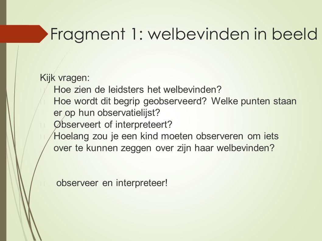Fragment 1: welbevinden in beeld Kijk vragen: Hoe zien de leidsters het welbevinden? Hoe wordt dit begrip geobserveerd? Welke punten staan er op hun o
