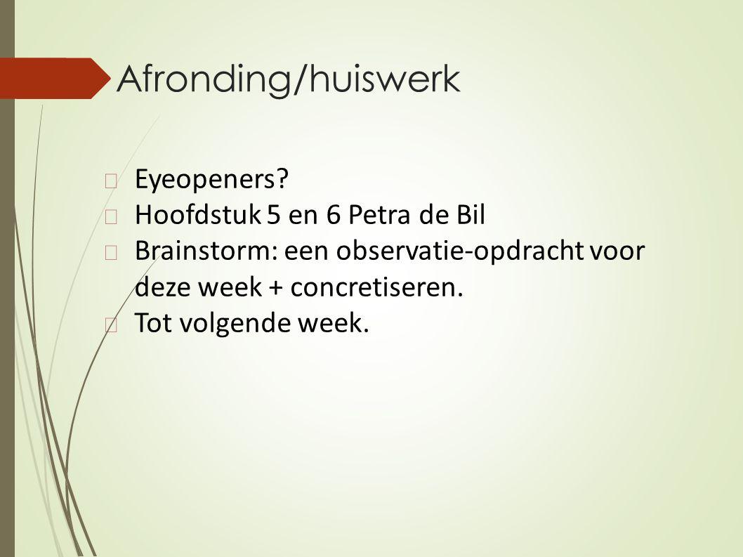 Afronding/huiswerk Eyeopeners? Hoofdstuk 5 en 6 Petra de Bil Brainstorm: een observatie-opdracht voor deze week + concretiseren. Tot volgende week.