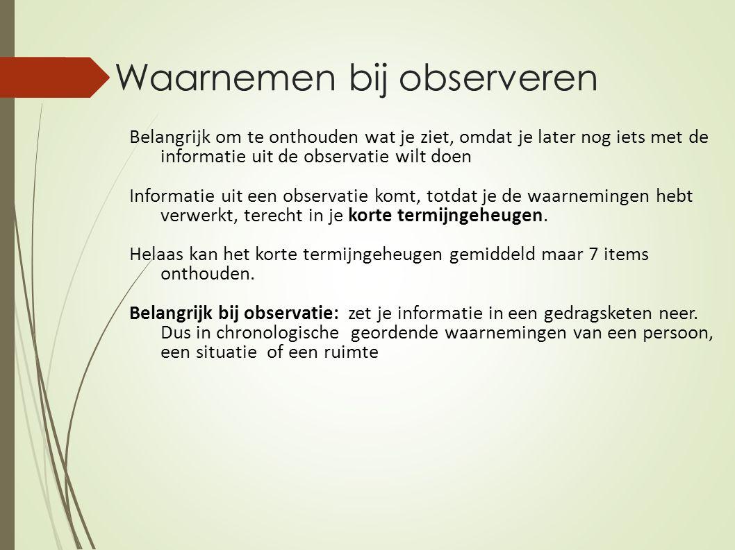 Waarnemen bij observeren Belangrijk om te onthouden wat je ziet, omdat je later nog iets met de informatie uit de observatie wilt doen Informatie uit