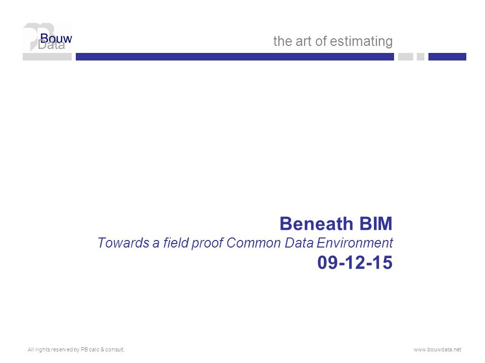 Beneath BIM Towards a field proof Common Data Environment 09-12-15 the art of estimating All rights reserved by PB calc & consult,www.bouwdata.net