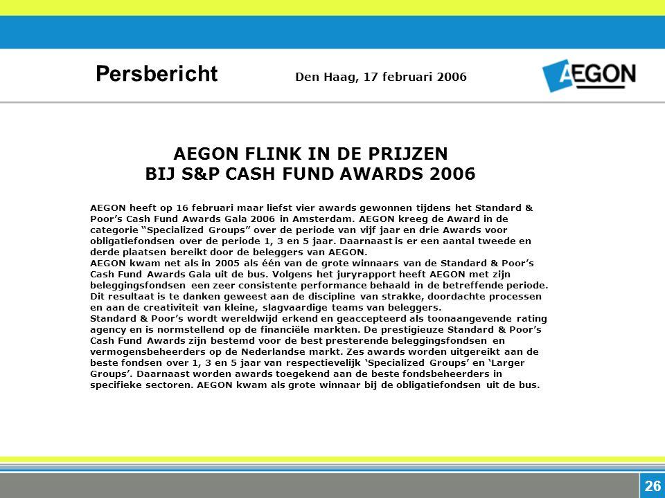 26 Persbericht Den Haag, 17 februari 2006 AEGON FLINK IN DE PRIJZEN BIJ S&P CASH FUND AWARDS 2006 AEGON heeft op 16 februari maar liefst vier awards gewonnen tijdens het Standard & Poor's Cash Fund Awards Gala 2006 in Amsterdam.