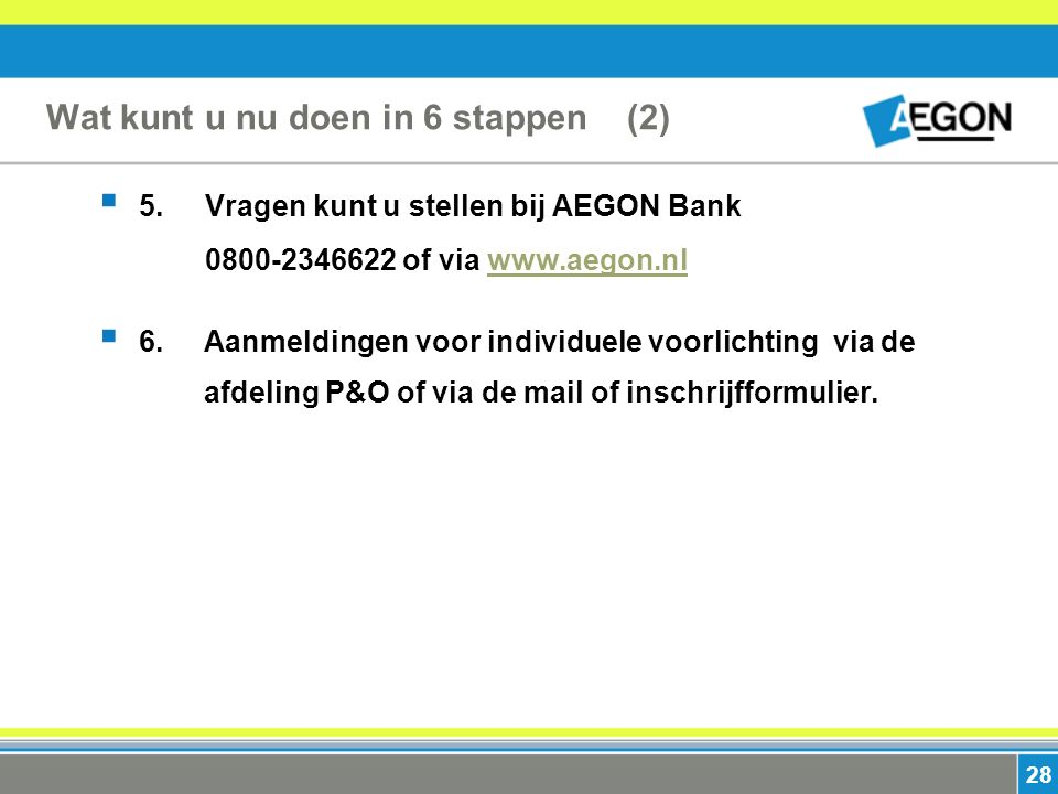 28 Wat kunt u nu doen in 6 stappen (2)  5. Vragen kunt u stellen bij AEGON Bank 0800-2346622 of via www.aegon.nlwww.aegon.nl  6. Aanmeldingen voor i