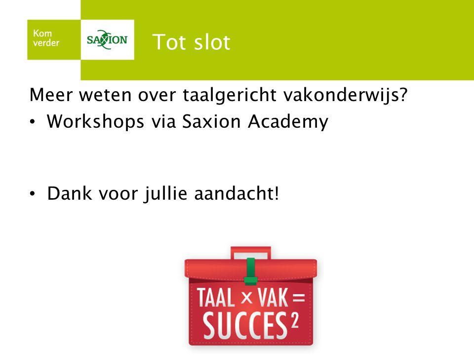 Tot slot Meer weten over taalgericht vakonderwijs? Workshops via Saxion Academy Dank voor jullie aandacht!