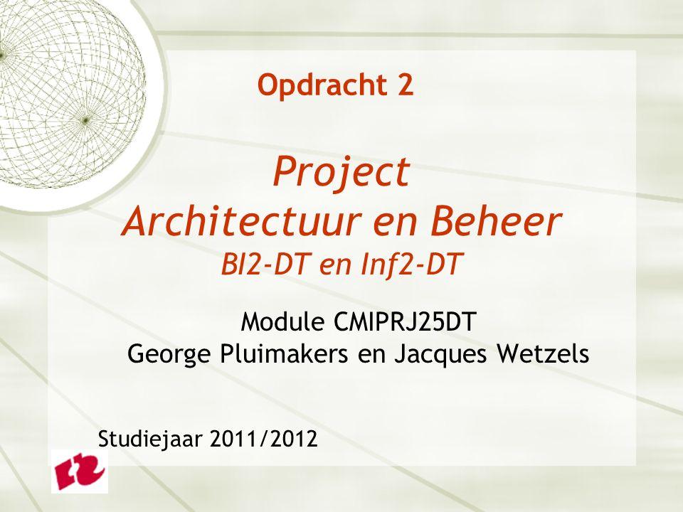Project Architectuur en Beheer BI2-DT en Inf2-DT Module CMIPRJ25DT George Pluimakers en Jacques Wetzels Studiejaar 2011/2012 Opdracht 2