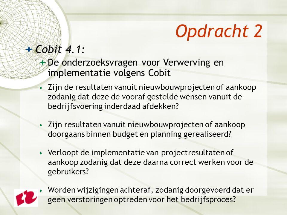 Opdracht 2  Cobit 4.1:  De onderzoeksvragen voor Verwerving en implementatie volgens Cobit Zijn de resultaten vanuit nieuwbouwprojecten of aankoop zodanig dat deze de vooraf gestelde wensen vanuit de bedrijfsvoering inderdaad afdekken.