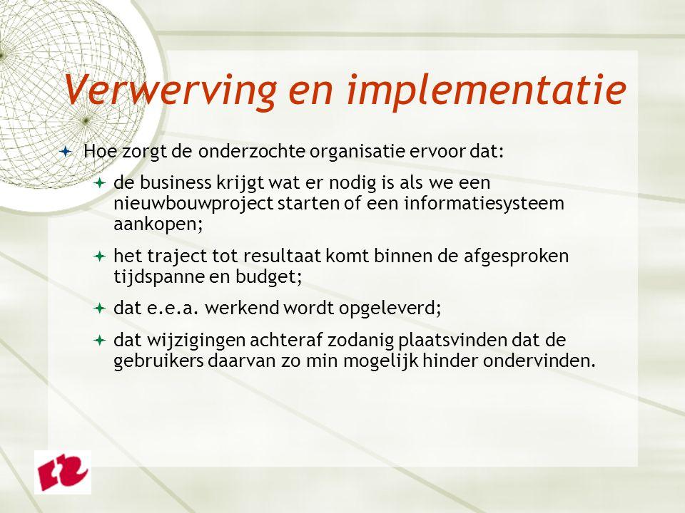 Verwerving en implementatie  Hoe zorgt de onderzochte organisatie ervoor dat:  de business krijgt wat er nodig is als we een nieuwbouwproject starten of een informatiesysteem aankopen;  het traject tot resultaat komt binnen de afgesproken tijdspanne en budget;  dat e.e.a.