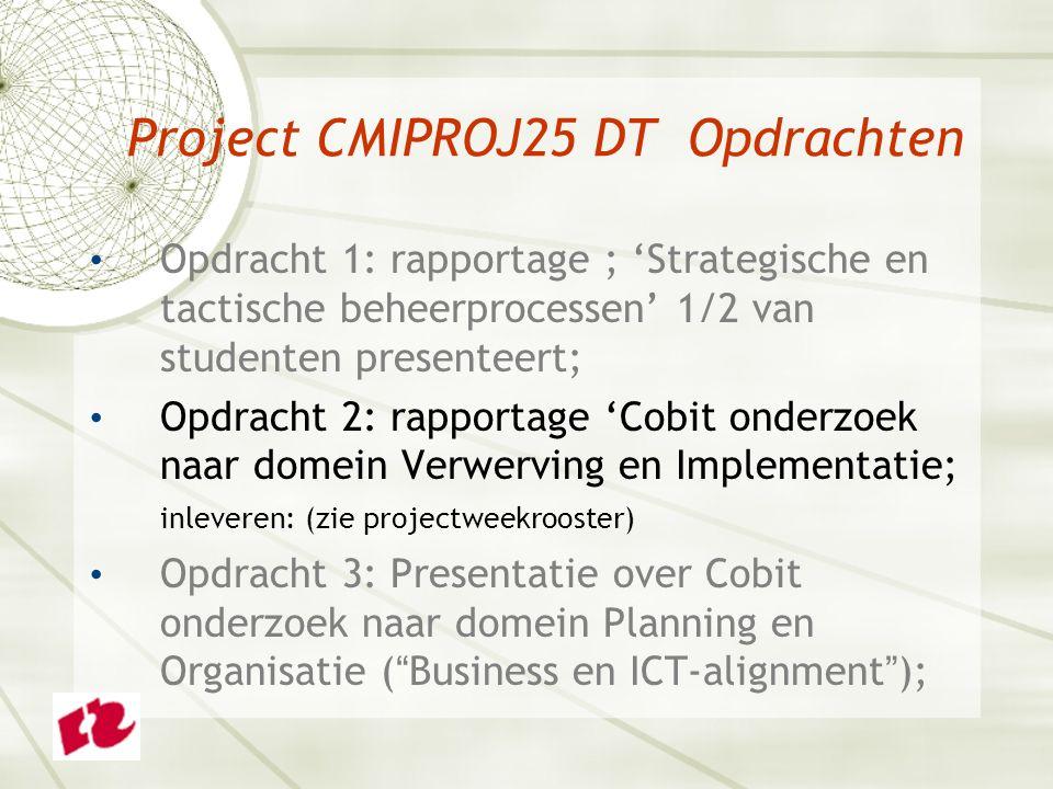 Project CMIPROJ25 DT Opdrachten Opdracht 1: rapportage ; 'Strategische en tactische beheerprocessen' 1/2 van studenten presenteert; Opdracht 2: rapportage 'Cobit onderzoek naar domein Verwerving en Implementatie; inleveren: (zie projectweekrooster) Opdracht 3: Presentatie over Cobit onderzoek naar domein Planning en Organisatie ( Business en ICT-alignment );