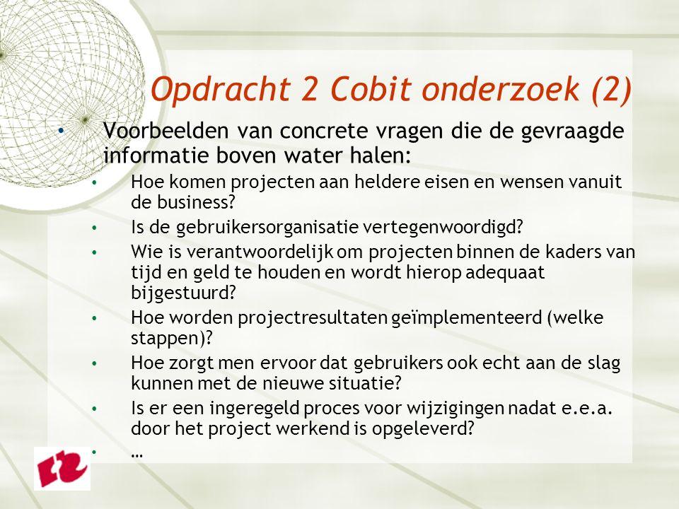 Opdracht 2 Cobit onderzoek (2) Voorbeelden van concrete vragen die de gevraagde informatie boven water halen: Hoe komen projecten aan heldere eisen en wensen vanuit de business.
