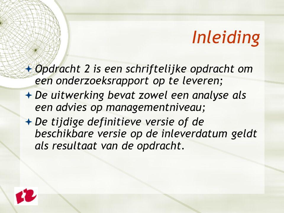 Inleiding  Opdracht 2 is een schriftelijke opdracht om een onderzoeksrapport op te leveren;  De uitwerking bevat zowel een analyse als een advies op managementniveau;  De tijdige definitieve versie of de beschikbare versie op de inleverdatum geldt als resultaat van de opdracht.