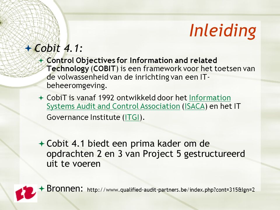 Inleiding  Cobit 4.1:  Control Objectives for Information and related Technology (COBIT) is een framework voor het toetsen van de volwassenheid van de inrichting van een IT- beheeromgeving.