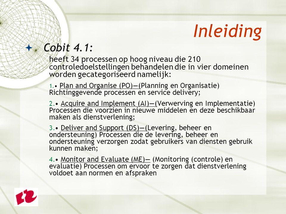 Inleiding  Cobit 4.1: heeft 34 processen op hoog niveau die 210 controledoelstellingen behandelen die in vier domeinen worden gecategoriseerd namelijk: 1.